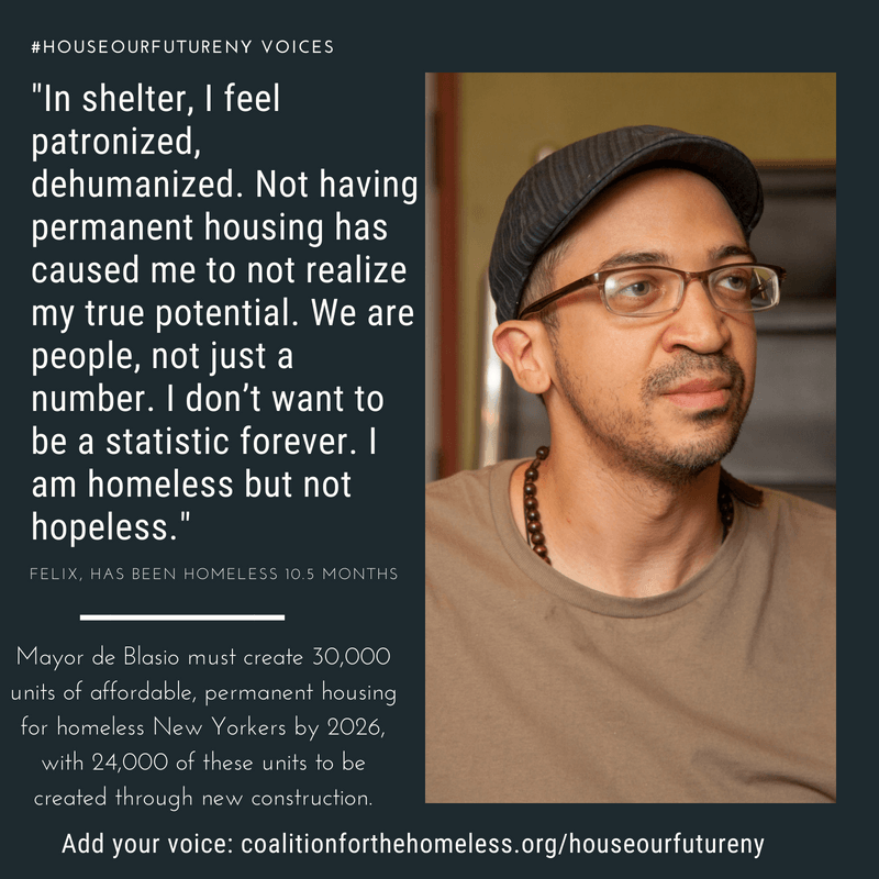 "GRAPHIC: Blue graphic featuring man with brown shirt, hat and glasses. White text reads: ""#HouseOurFutureNY Voices: 'In shelter, I feel patronized, dehumanized. Not having permanent housing has caused me to not realize my true potential. We are people, not just a number. I don't want to be a statistic forever. I am homeless but not hopeless.' - Felix, has been homeless 10.5 months. Mayor de Blasio must create 30,000 units of affordable, permanent housing for homeless New Yorkers by 2026, with 24,000 of these units to be created through new construction. Add your voice: coalitionforthehomeless.org/houseourfutureny"""