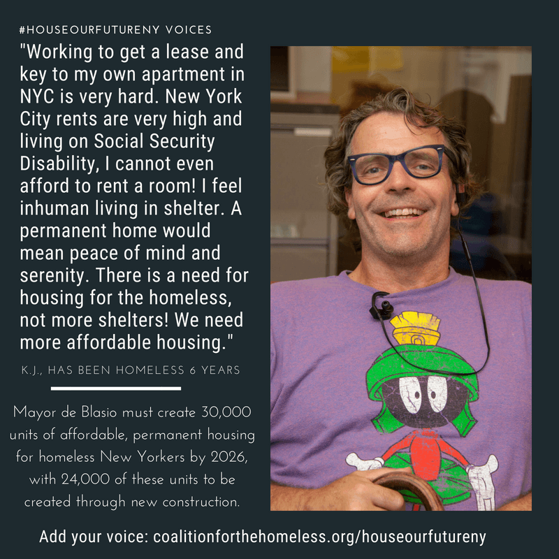 "GRAPHIC: Blue graphic featuring man with purple ""Marvin the Martian"" shirt and glasses. White text reads: ""#HouseOurFutureNY Voices: 'Working to get a lease and key to my own apartment in NYC is very hard. New York City rents are very high and living on Social Security Disability, I cannot even afford to rent a room! I feel inhuman living in shelter. A permanent home would mean peace of mind and serenity. There is a need for housing for the homeless, not more shelters! We need more affordable housing.' - K.J., has been homeless 6 years. Mayor de Blasio must create 30,000 units of affordable, permanent housing for homeless New Yorkers by 2026, with 24,000 of these units to be created through new construction. Add your voice: coalitionforthehomeless.org/houseourfutureny"""