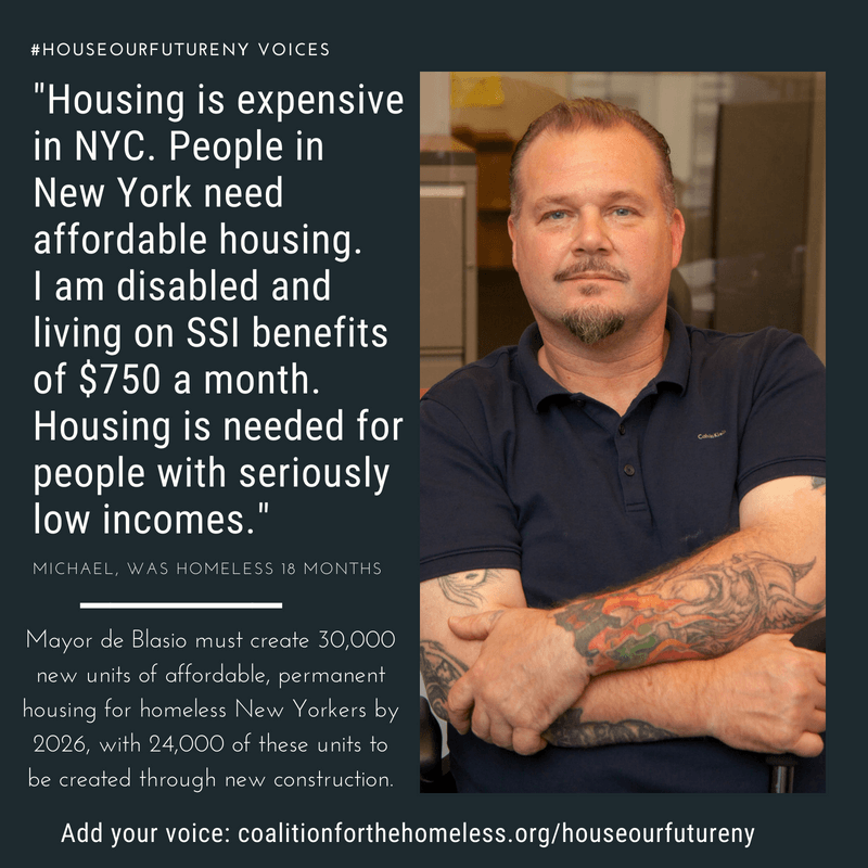"GRAPHIC: Blue graphic featuring man with brown shirt, hat and glasses. White text reads: ""#HouseOurFutureNY Voices: 'Housing is expensive in NYC. People in New York need affordable housing. I am disabled and living on SSI benefits of $750 a month. Housing is needed for people with seriously low incomes.' - Michael, was homeless 18 months. Mayor de Blasio must create 30,000 units of affordable, permanent housing for homeless New Yorkers by 2026, with 24,000 of these units to be created through new construction. Add your voice: coalitionforthehomeless.org/houseourfutureny"""