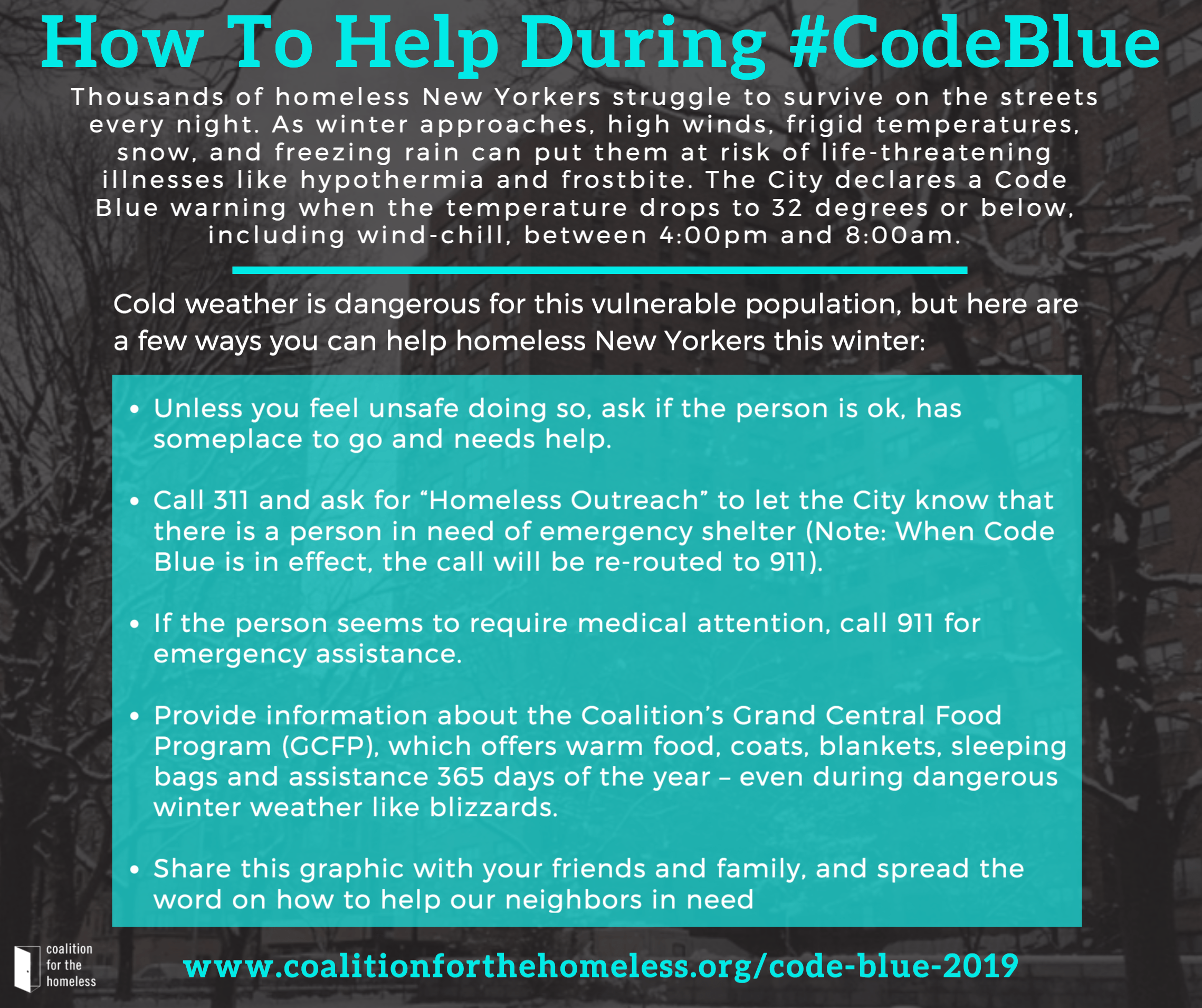 "Cold weather is dangerous for this vulnerable population, but here are a few ways you can help homeless New Yorkers this winter: Unless you feel unsafe doing so, ask if the person is ok, has someplace to go and needs help. Call 311 and ask for ""Homeless Outreach"" to let the City know that there is a person in need of emergency shelter (Note: When Code Blue is in effect, the call will be re-routed to 911). If the person seems to require medical attention, call 911 for emergency assistance. Provide information about the Coalition's Grand Central Food Program (GCFP), which offers warm food, coats, blankets, sleeping bags, and assistance 365 days of the year – even during dangerous winter weather like blizzards. Click here for a list of stops. Share this graphic with your friends and family, and spread the word on how to help our neighbors in need:"